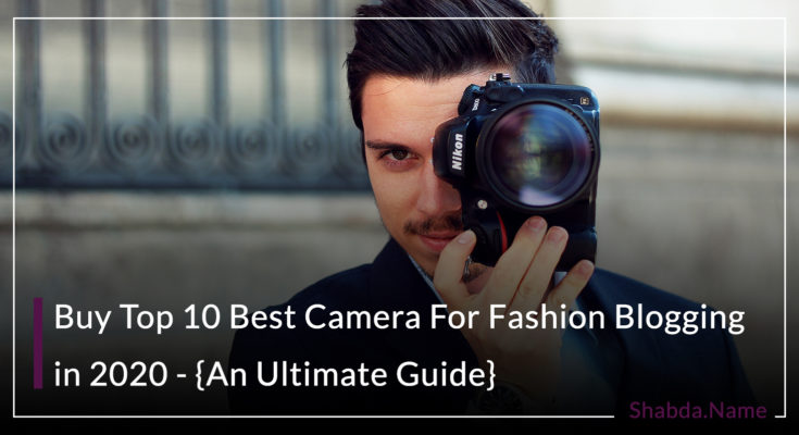 Buy Top 10 Best Camera For Fashion Blogging in 2020 - {An Ultimate Guide}