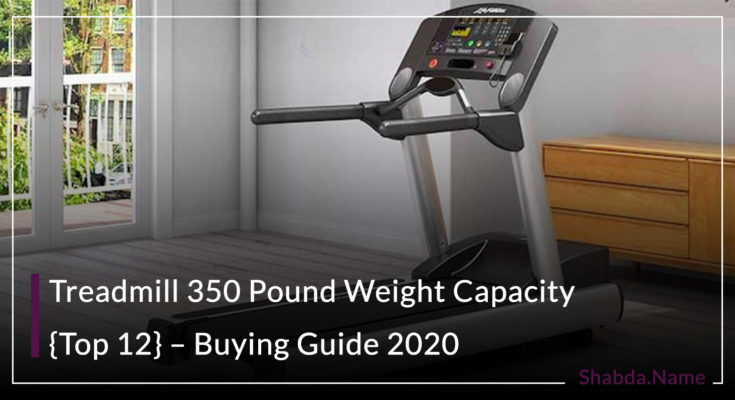Treadmill 350 Pound Weight Capacity {Top 12} – Buying Guide 2020